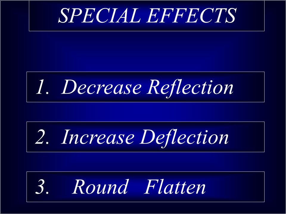 1. Decrease Reflection 2. Increase Deflection 3. Round Flatten