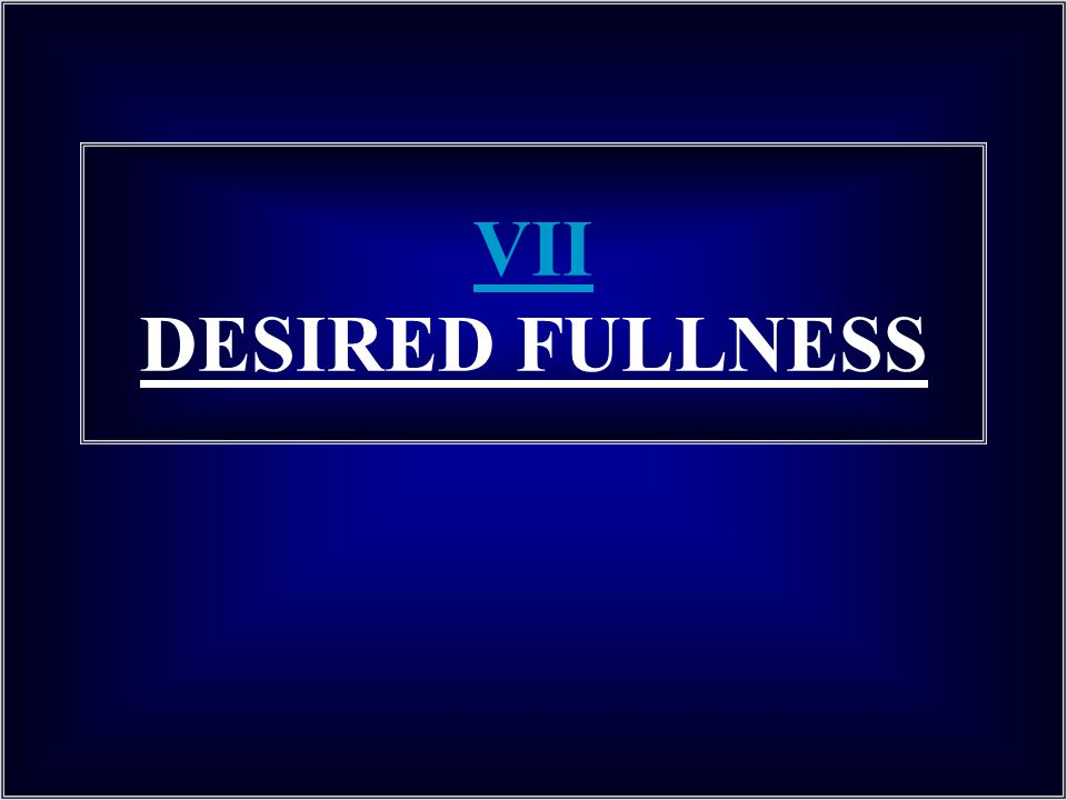 VII DESIRED FULLNESS