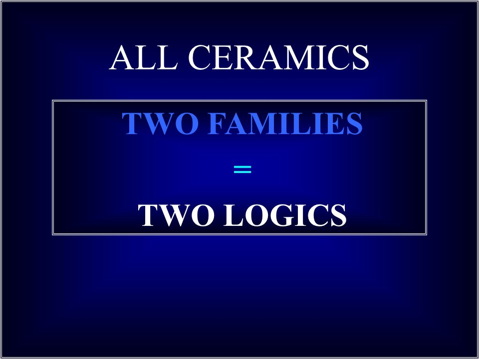 ALL CERAMICS TWO FAMILIES = TWO LOGICS
