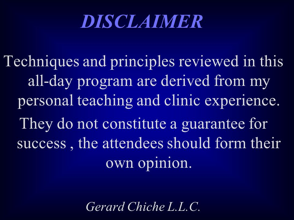 DISCLAIMER Techniques and principles reviewed in this all-day program are derived from my personal teaching and clinic experience.