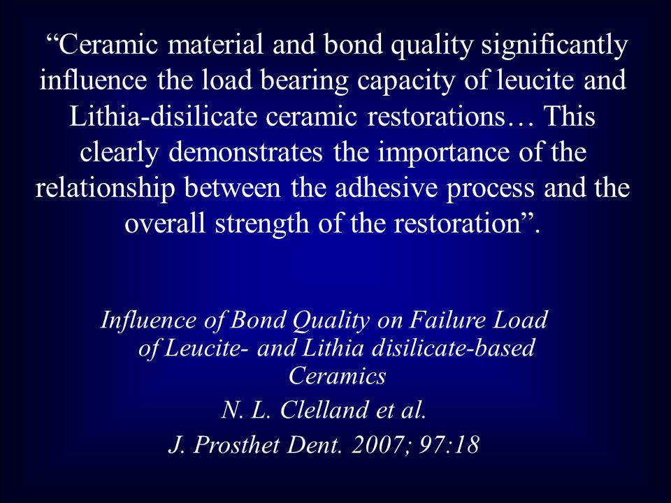 Ceramic material and bond quality significantly influence the load bearing capacity of leucite and Lithia-disilicate ceramic restorations… This clearly demonstrates the importance of the relationship between the adhesive process and the overall strength of the restoration .