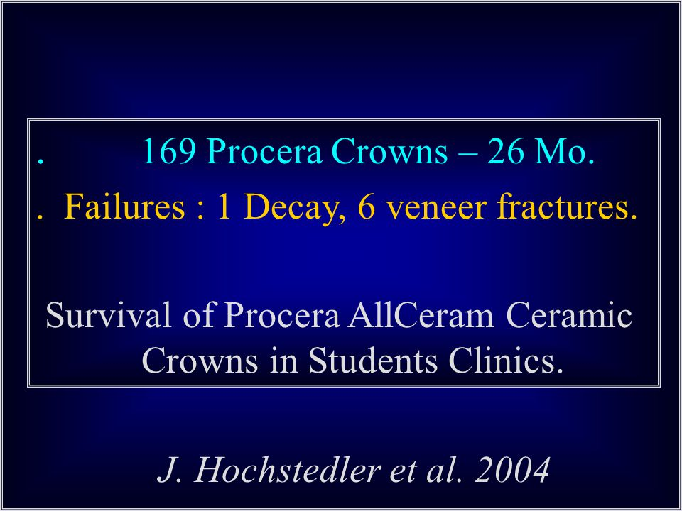 . 169 Procera Crowns – 26 Mo. . Failures : 1 Decay, 6 veneer fractures.