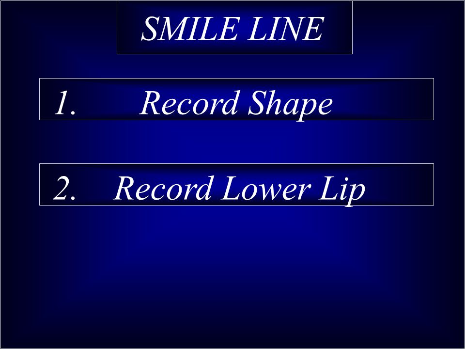 SMILE LINE 1. Record Shape 2. Record Lower Lip