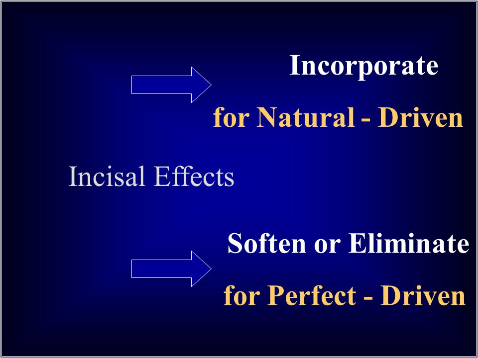 Incorporate for Natural - Driven Incisal Effects Soften or Eliminate for Perfect - Driven