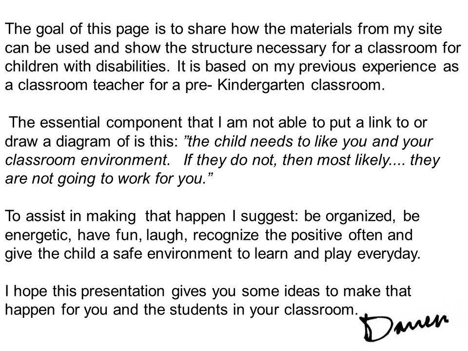 The goal of this page is to share how the materials from my site can be used and show the structure necessary for a classroom for children with disabilities. It is based on my previous experience as a classroom teacher for a pre- Kindergarten classroom.