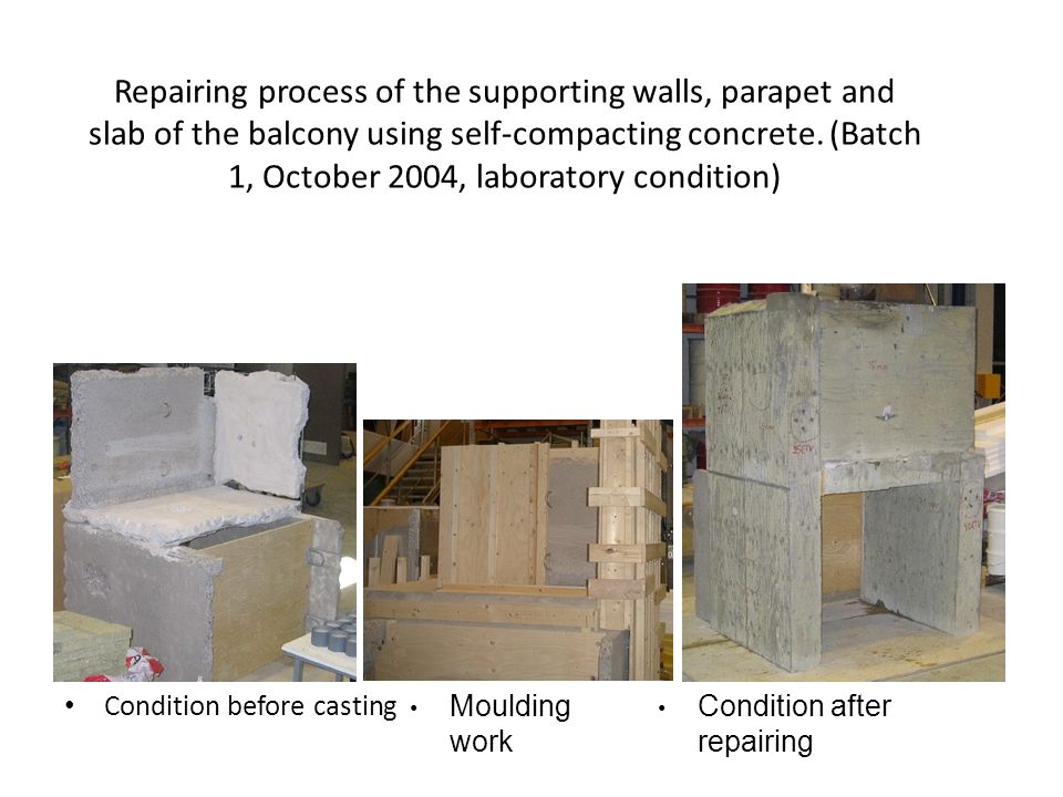 Repairing process of the supporting walls, parapet and slab of the balcony using self-compacting concrete. (Batch 1, October 2004, laboratory condition)