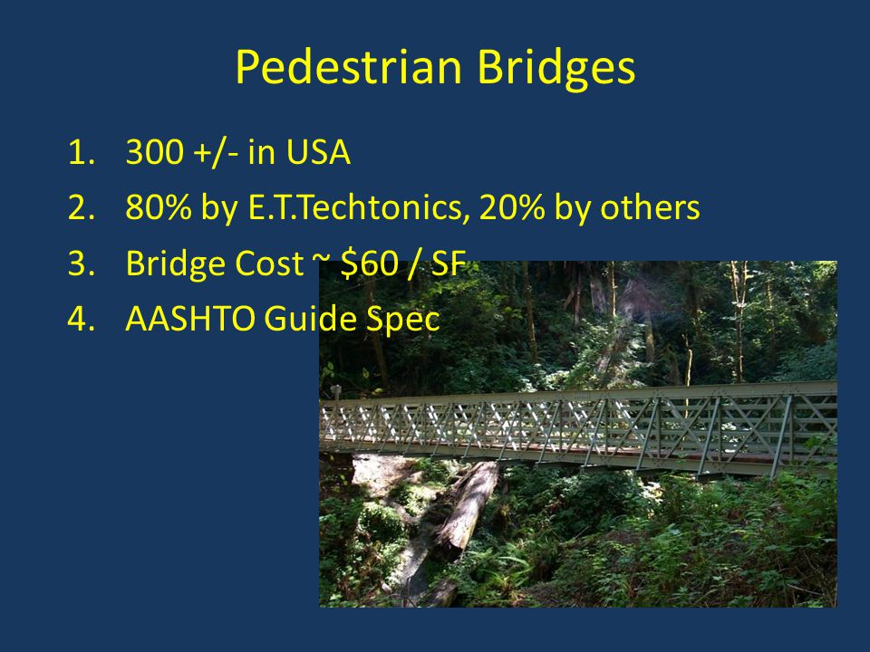 Pedestrian Bridges 300 +/- in USA 80% by E.T.Techtonics, 20% by others