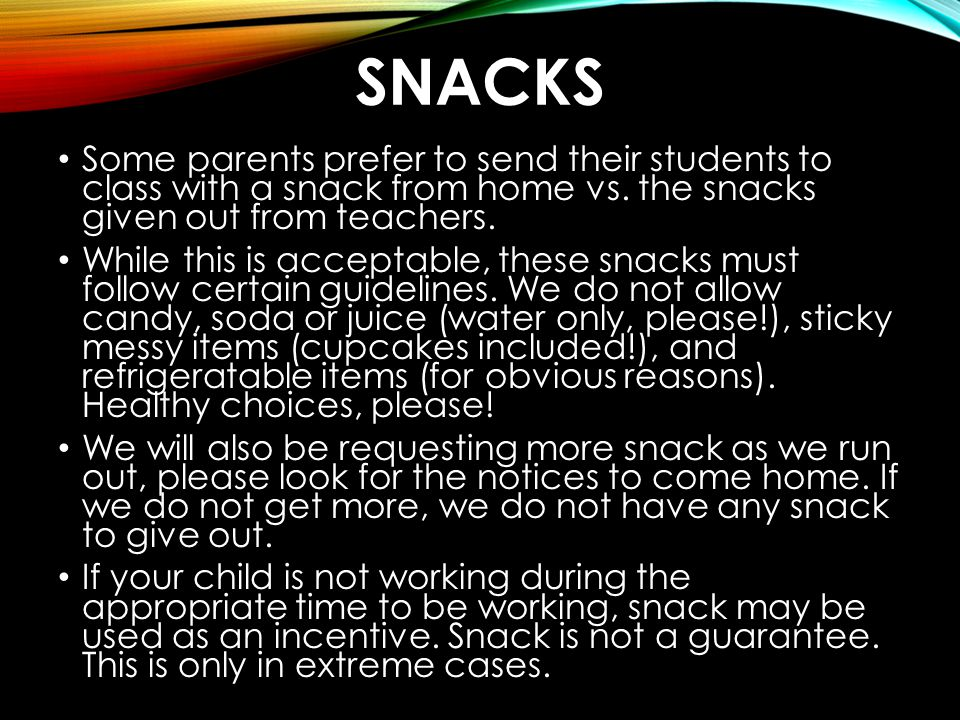 Snacks Some parents prefer to send their students to class with a snack from home vs. the snacks given out from teachers.