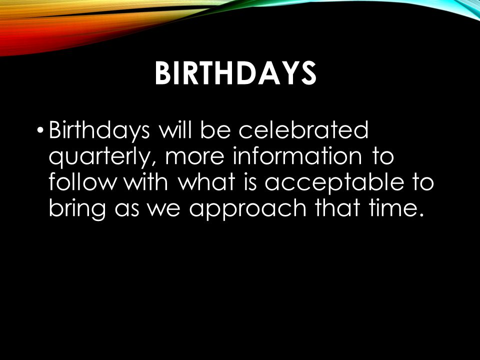 Birthdays Birthdays will be celebrated quarterly, more information to follow with what is acceptable to bring as we approach that time.
