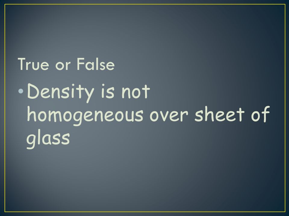 True or False Density is not homogeneous over sheet of glass