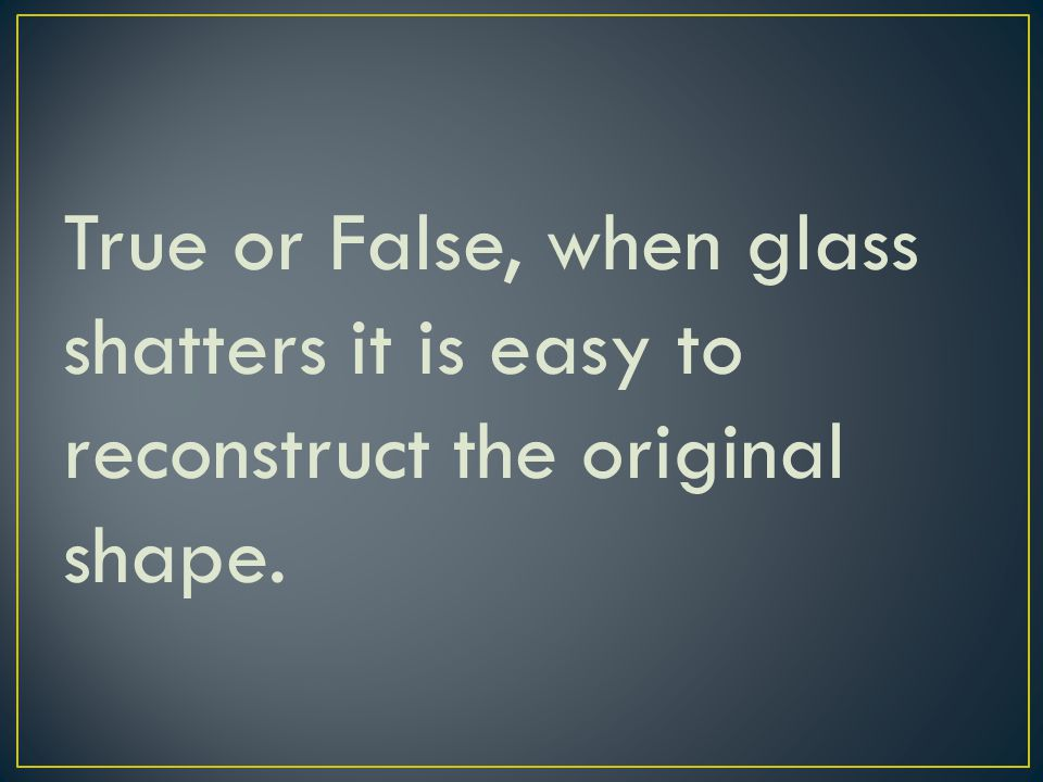 True or False, when glass shatters it is easy to reconstruct the original shape.