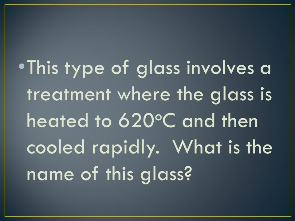 This type of glass involves a treatment where the glass is heated to 620oC and then cooled rapidly.