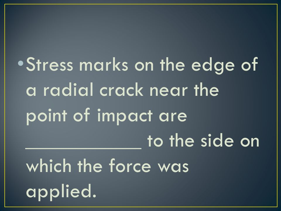 Stress marks on the edge of a radial crack near the point of impact are ___________ to the side on which the force was applied.