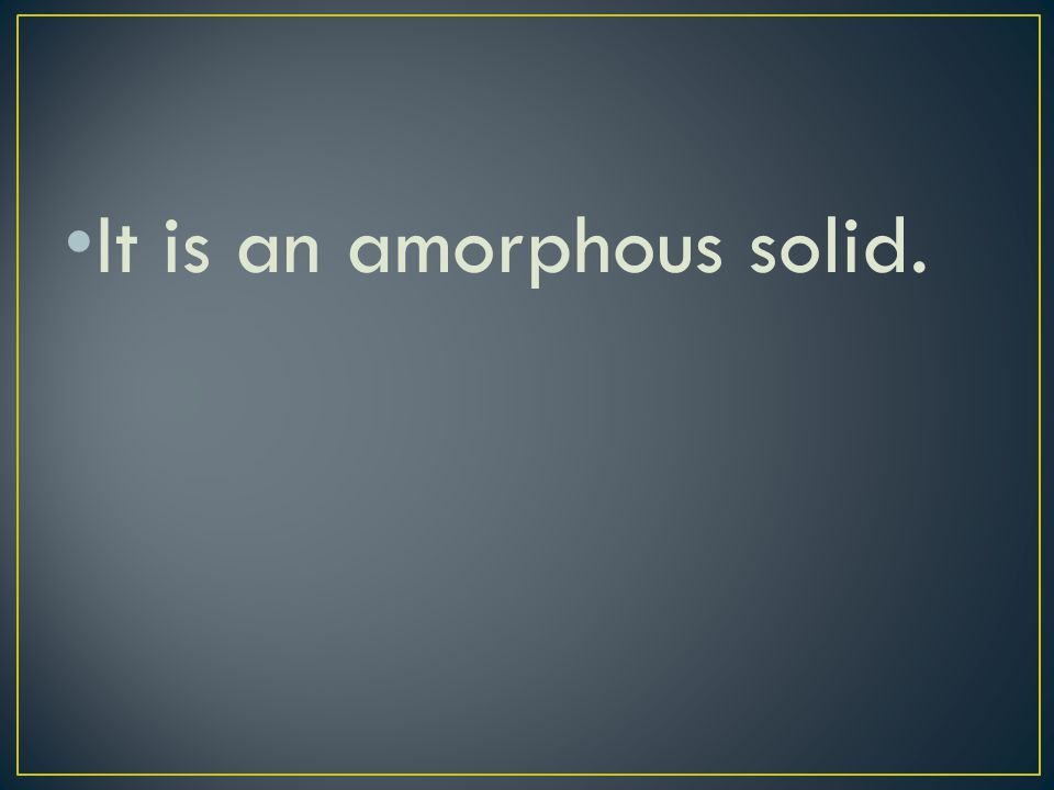 It is an amorphous solid.
