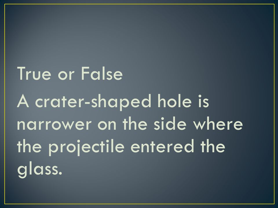 True or False A crater-shaped hole is narrower on the side where the projectile entered the glass.