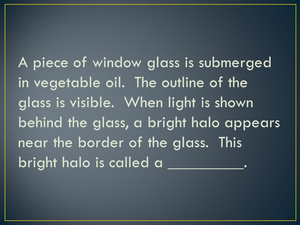 A piece of window glass is submerged in vegetable oil