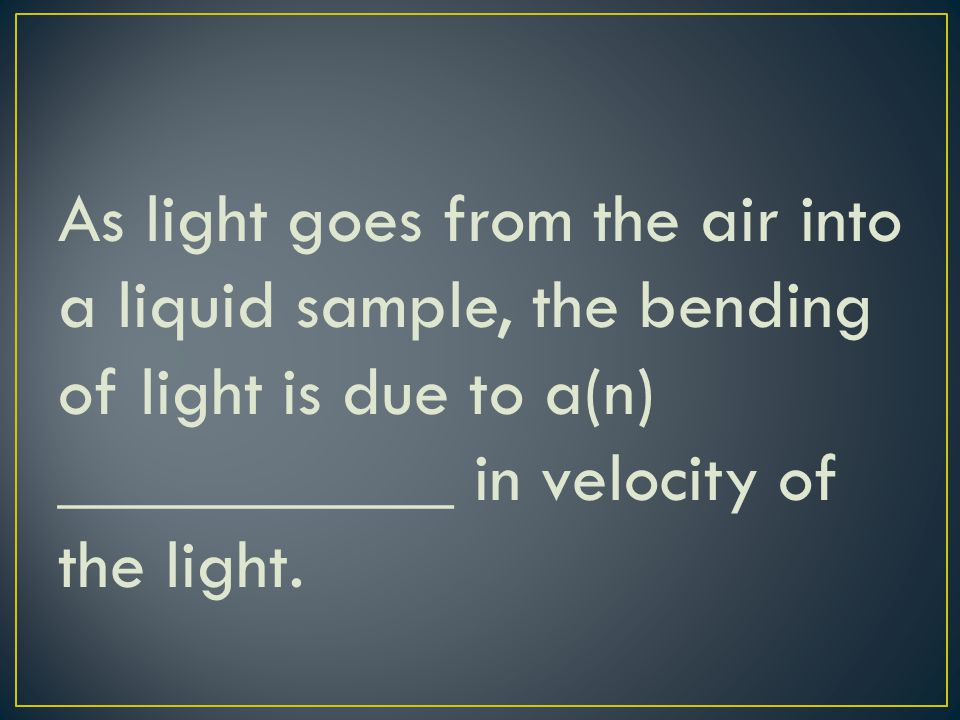 As light goes from the air into a liquid sample, the bending of light is due to a(n) ___________ in velocity of the light.