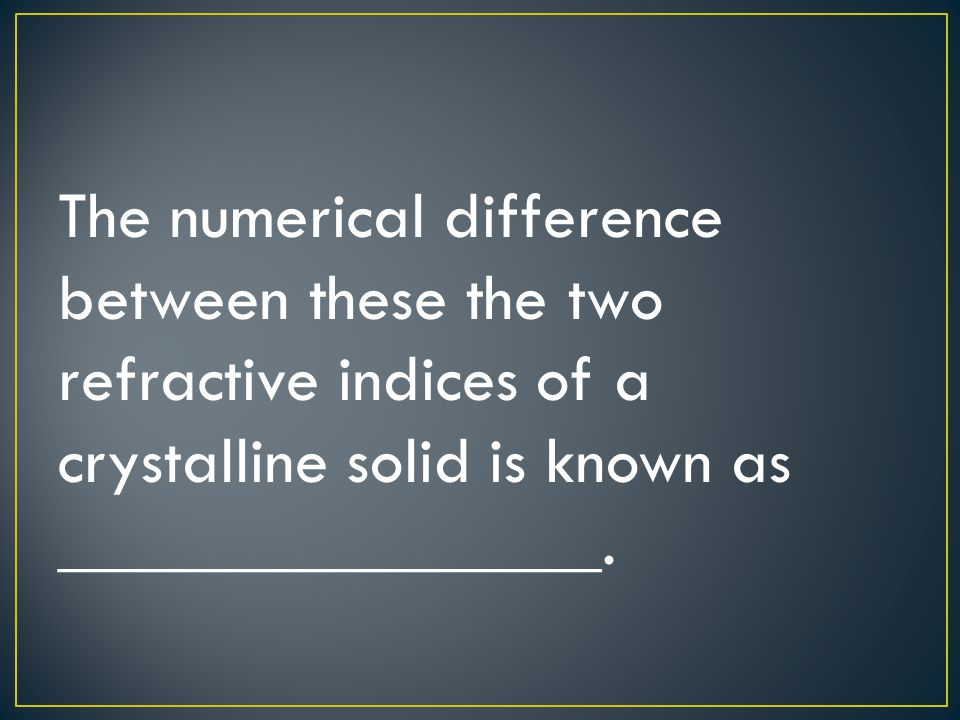 The numerical difference between these the two refractive indices of a crystalline solid is known as ________________.