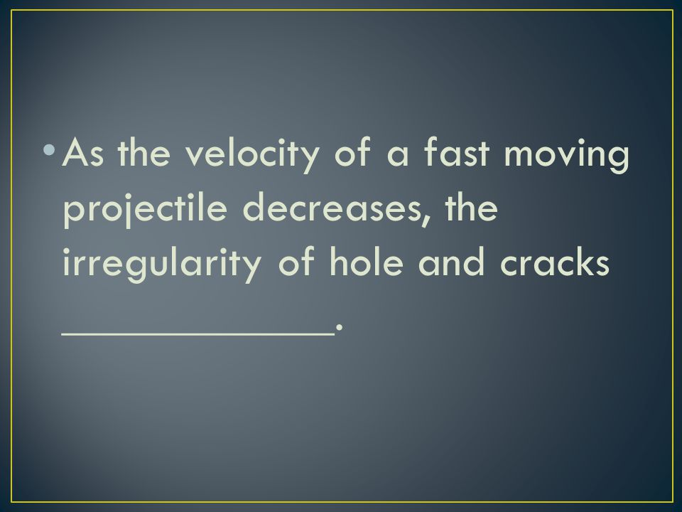 As the velocity of a fast moving projectile decreases, the irregularity of hole and cracks ____________.