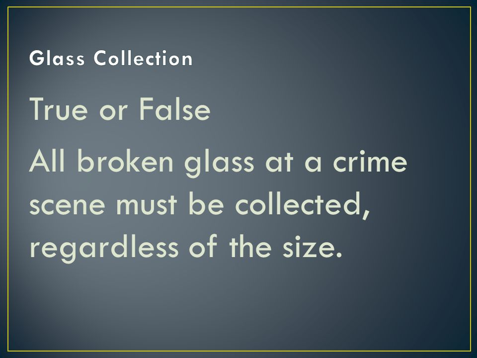Glass Collection True or False All broken glass at a crime scene must be collected, regardless of the size.