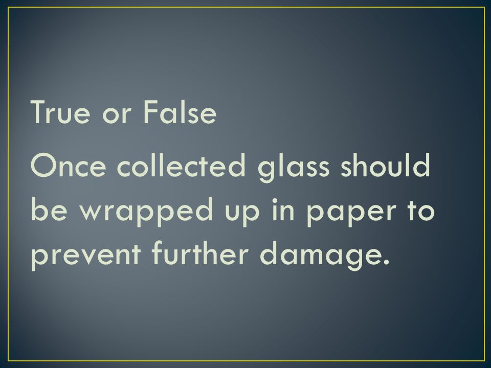 True or False Once collected glass should be wrapped up in paper to prevent further damage.