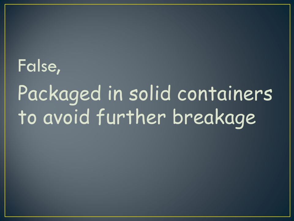 False, Packaged in solid containers to avoid further breakage