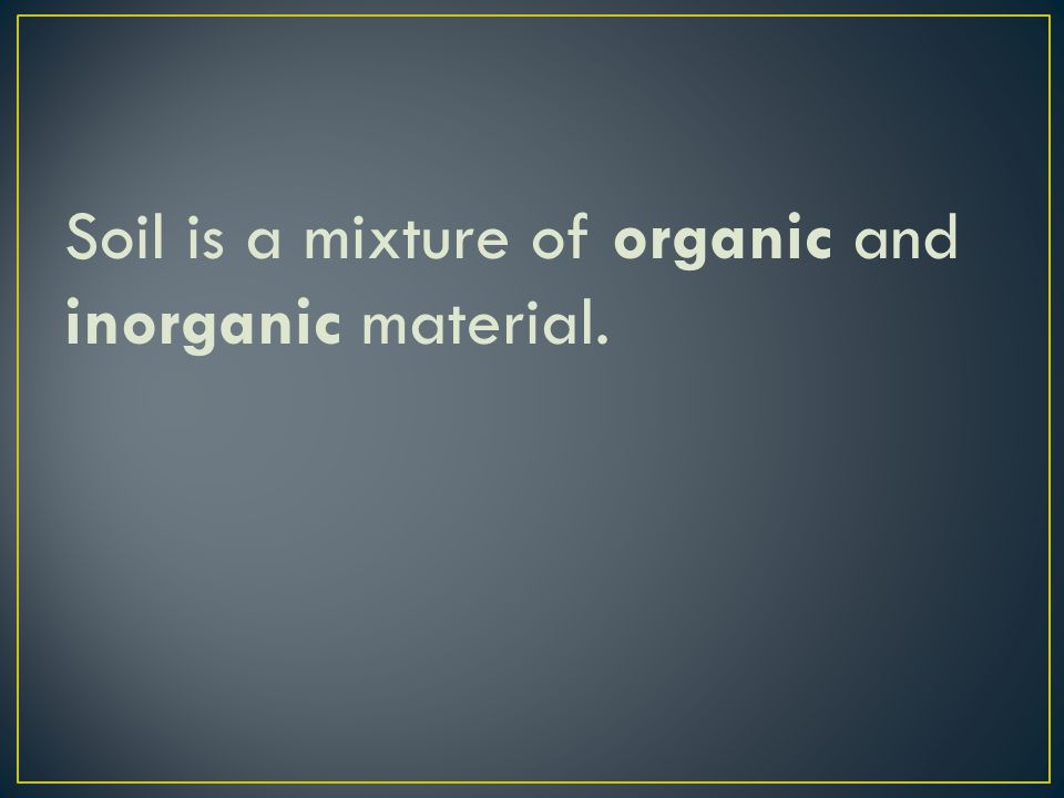Soil is a mixture of organic and inorganic material.