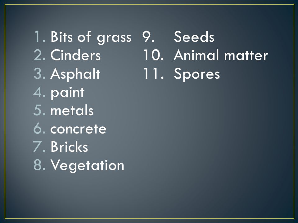 Bits of grass 9. Seeds Cinders 10. Animal matter. Asphalt 11. Spores. paint. metals. concrete.