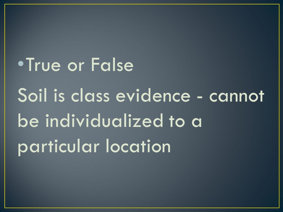 True or False Soil is class evidence - cannot be individualized to a particular location