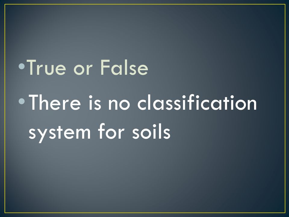 True or False There is no classification system for soils