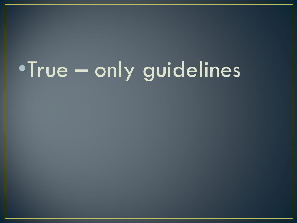 True – only guidelines