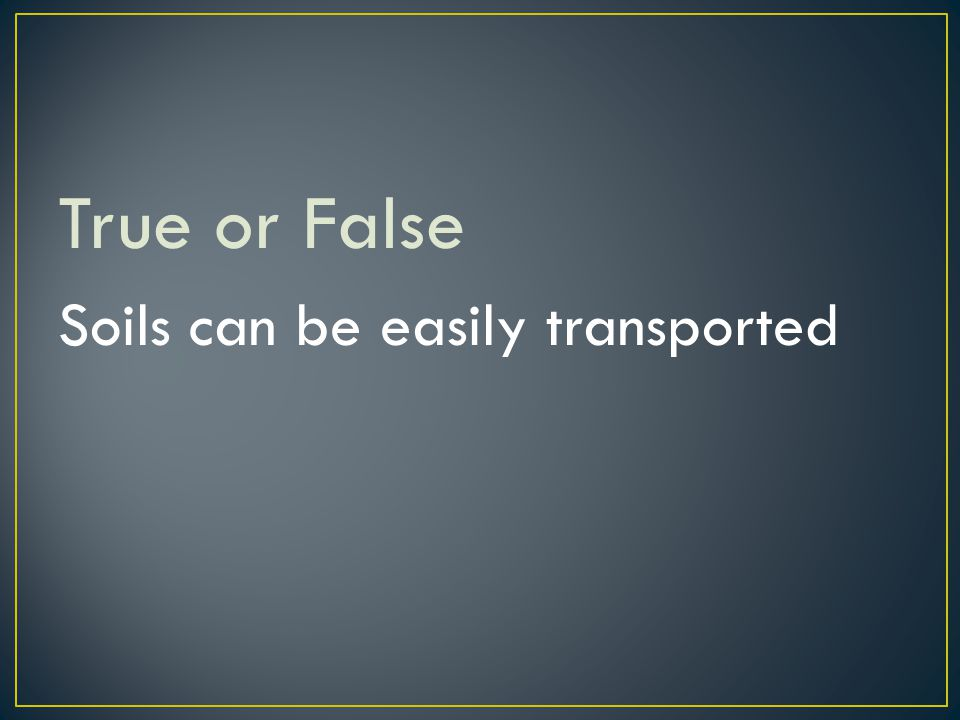 True or False Soils can be easily transported