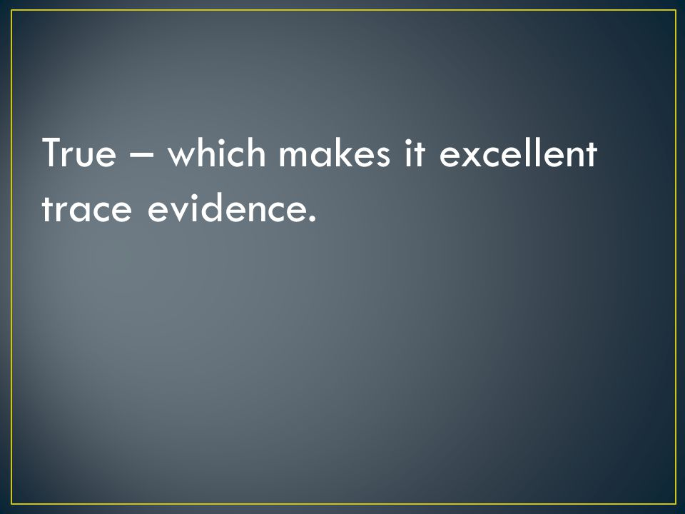 True – which makes it excellent trace evidence.