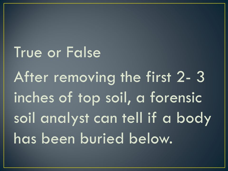 True or False After removing the first 2- 3 inches of top soil, a forensic soil analyst can tell if a body has been buried below.