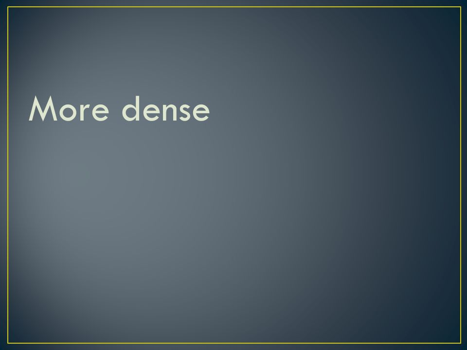 More dense