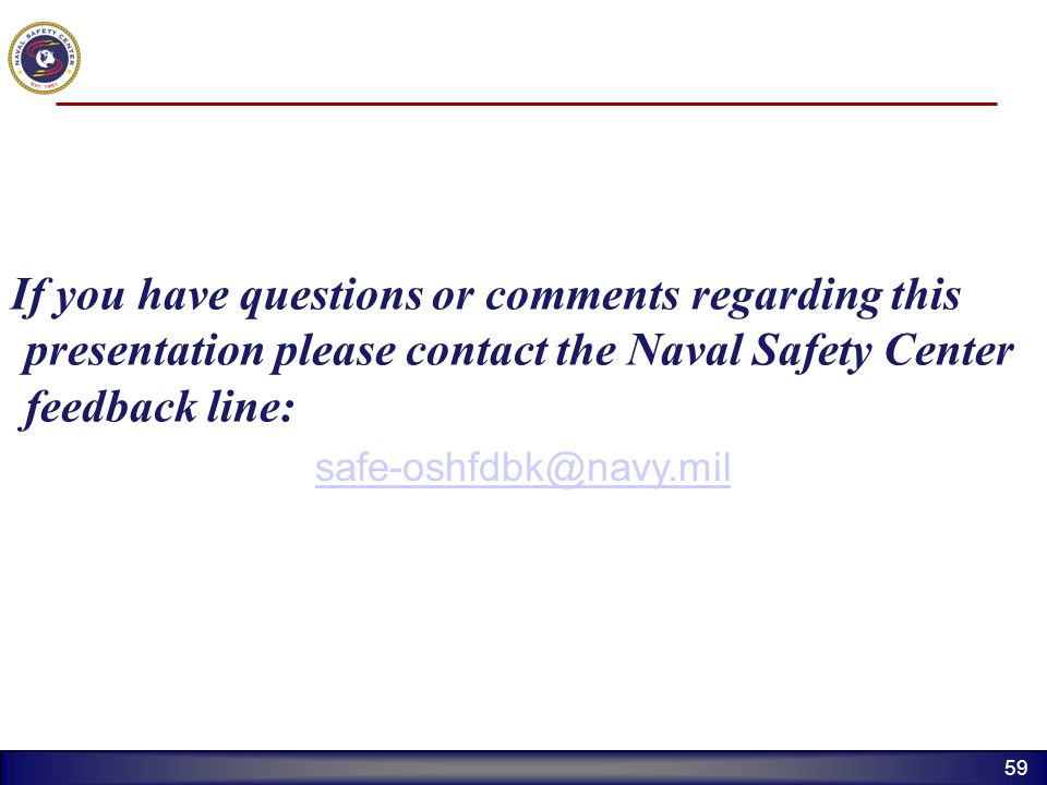 If you have questions or comments regarding this presentation please contact the Naval Safety Center feedback line: