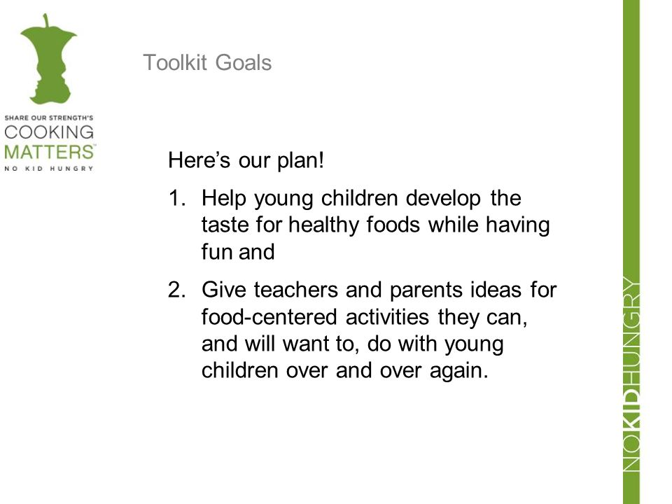 Toolkit Goals Here's our plan! Help young children develop the taste for healthy foods while having fun and.
