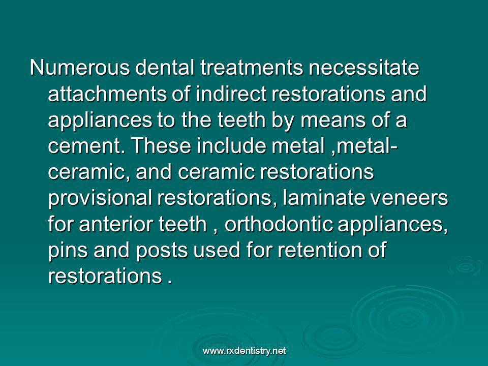 Numerous dental treatments necessitate attachments of indirect restorations and appliances to the teeth by means of a cement. These include metal ,metal- ceramic, and ceramic restorations provisional restorations, laminate veneers for anterior teeth , orthodontic appliances, pins and posts used for retention of restorations .