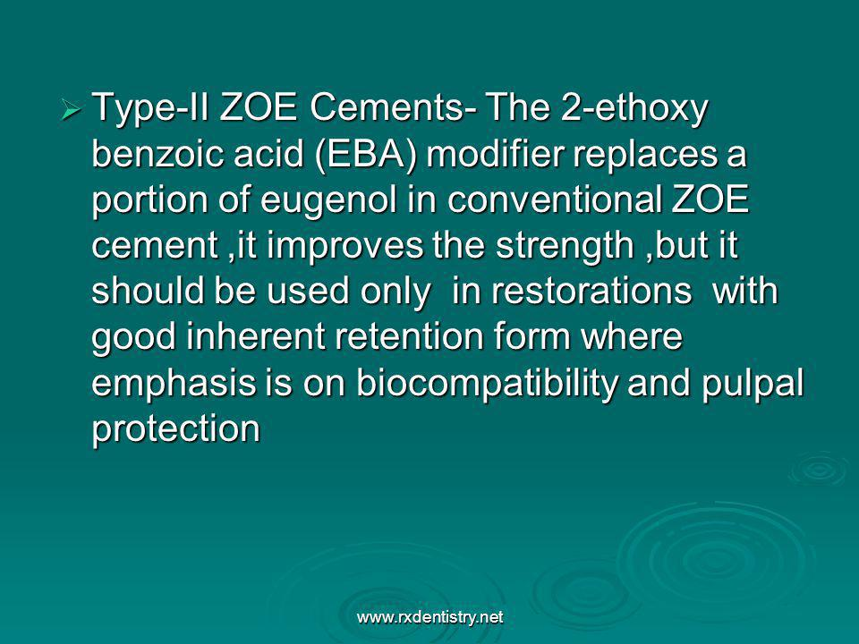 Type-II ZOE Cements- The 2-ethoxy benzoic acid (EBA) modifier replaces a portion of eugenol in conventional ZOE cement ,it improves the strength ,but it should be used only in restorations with good inherent retention form where emphasis is on biocompatibility and pulpal protection