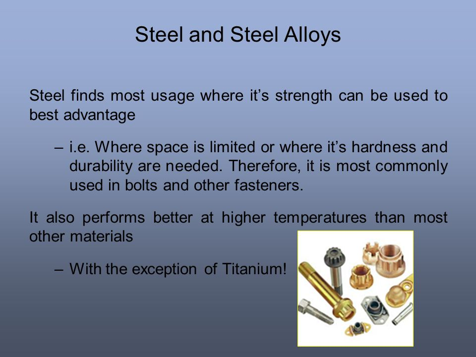 Steel and Steel Alloys Steel finds most usage where it's strength can be used to best advantage.