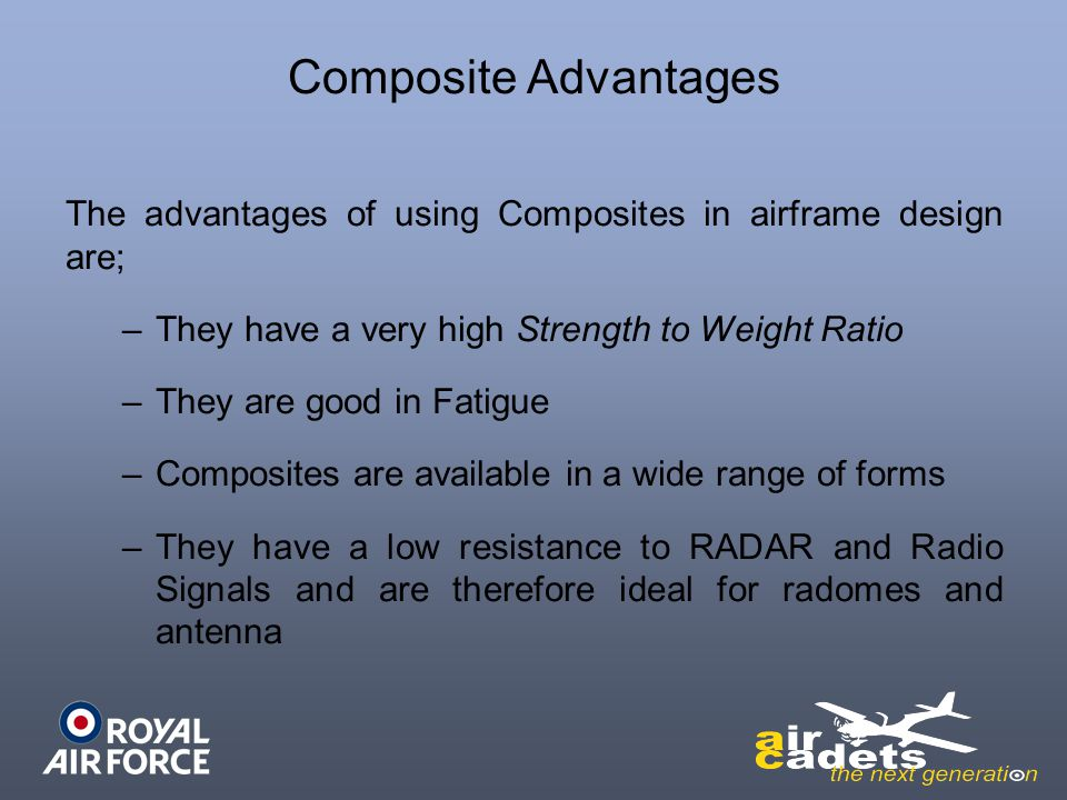Composite Advantages The advantages of using Composites in airframe design are; They have a very high Strength to Weight Ratio.