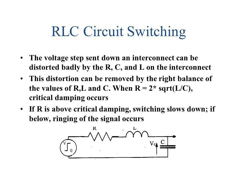 RLC Circuit Switching The voltage step sent down an interconnect can be distorted badly by the R, C, and L on the interconnect.