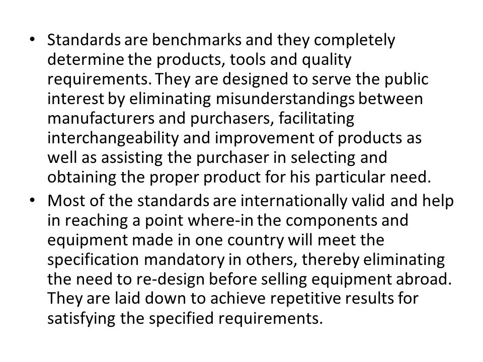 Standards are benchmarks and they completely determine the products, tools and quality requirements. They are designed to serve the public interest by eliminating misunderstandings between manufacturers and purchasers, facilitating interchangeability and improvement of products as well as assisting the purchaser in selecting and obtaining the proper product for his particular need.