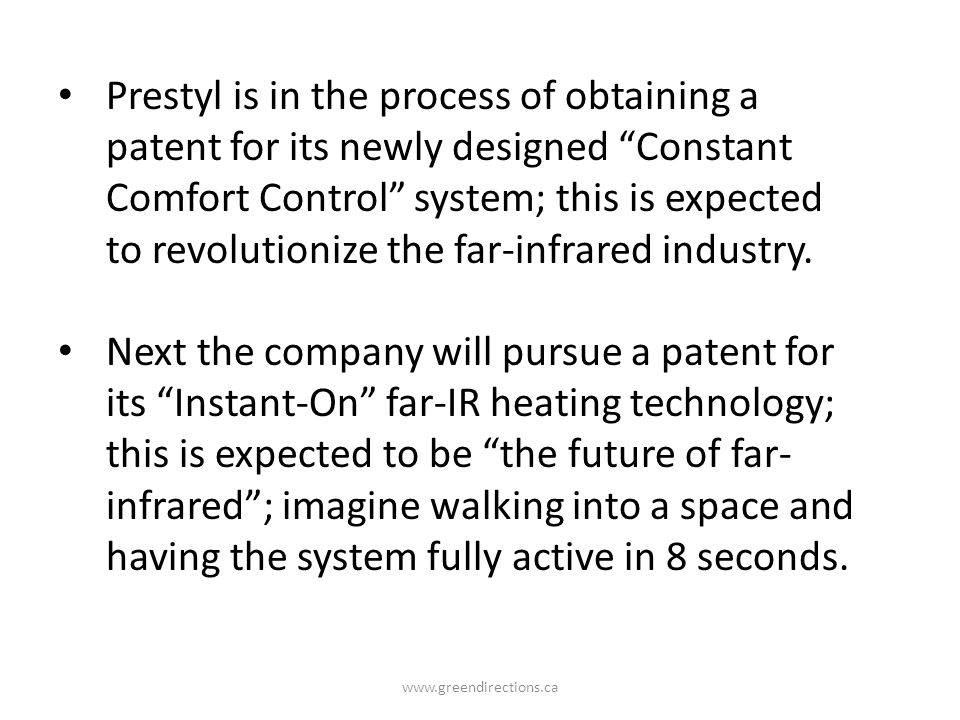 Prestyl is in the process of obtaining a patent for its newly designed Constant Comfort Control system; this is expected to revolutionize the far-infrared industry.