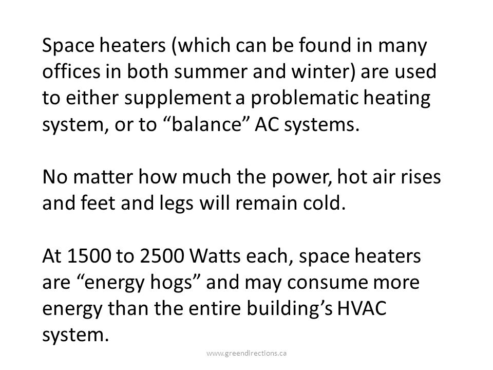 Space heaters (which can be found in many offices in both summer and winter) are used to either supplement a problematic heating system, or to balance AC systems.