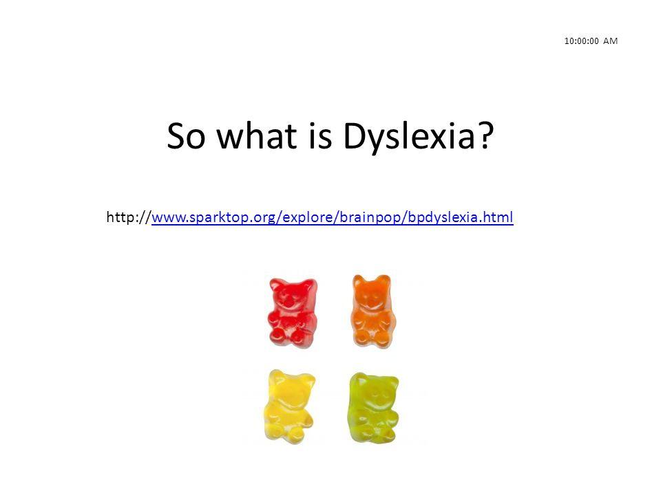 10:00:00 AM So what is Dyslexia http://www.sparktop.org/explore/brainpop/bpdyslexia.html. 240sec.