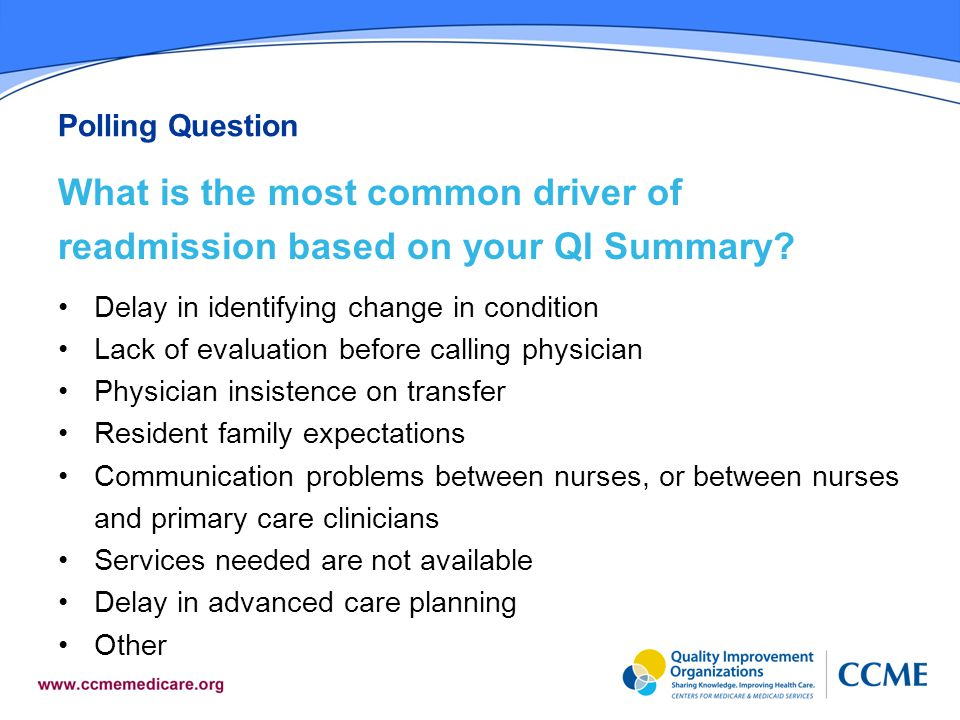 Polling Question What is the most common driver of readmission based on your QI Summary Delay in identifying change in condition.