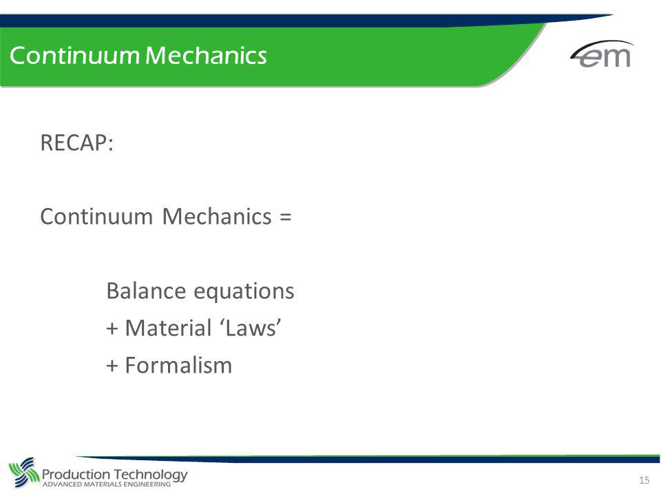 Continuum Mechanics RECAP: Continuum Mechanics = Balance equations + Material 'Laws' + Formalism