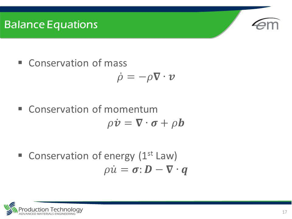 Balance Equations Conservation of mass. 𝜌 =−𝜌𝛁∙𝒗. Conservation of momentum. 𝜌 𝒗 =𝛁∙𝝈+𝜌𝒃. Conservation of energy (1st Law)