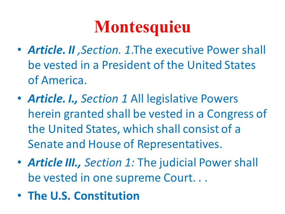 Montesquieu Article. II ,Section. 1.The executive Power shall be vested in a President of the United States of America.